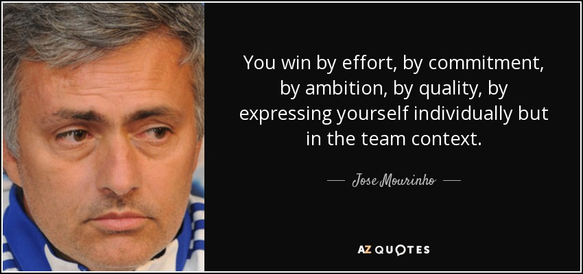 You win by effort, by commitment, by ambition, by quality, by expressing yourself individually but in the team context. - Jose Mourinho