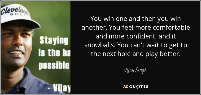 You win one and then you win another. You feel more comfortable and more confident, and it snowballs. You can't wait to get to the next hole and play better. - Vijay Singh