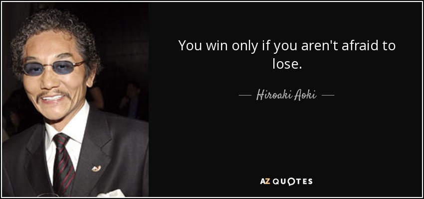 You win only if you aren't afraid to lose. - Hiroaki Aoki