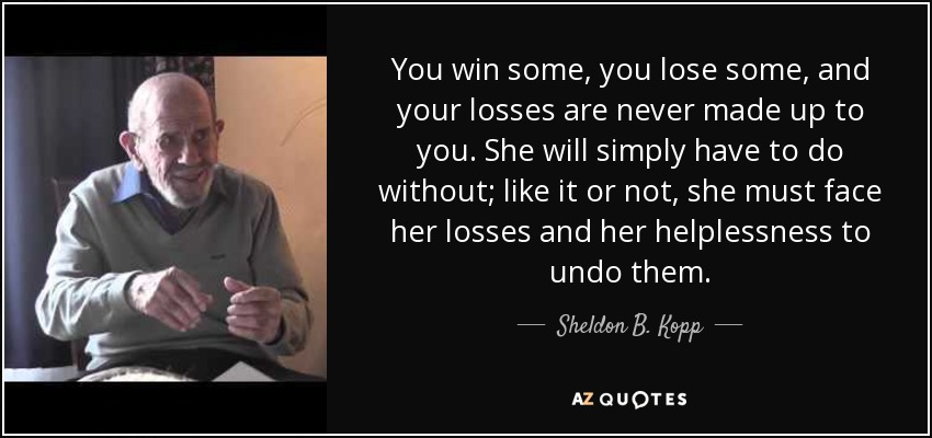You win some, you lose some, and your losses are never made up to you. She will simply have to do without; like it or not, she must face her losses and her helplessness to undo them. - Sheldon B. Kopp