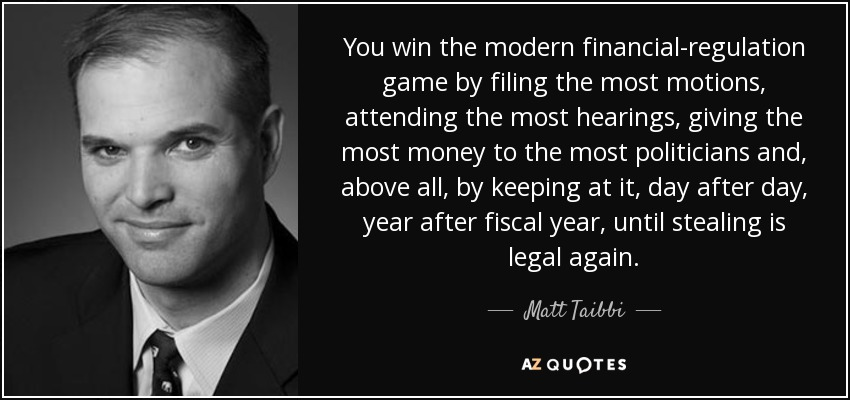 You win the modern financial-regulation game by filing the most motions, attending the most hearings, giving the most money to the most politicians and, above all, by keeping at it, day after day, year after fiscal year, until stealing is legal again. - Matt Taibbi