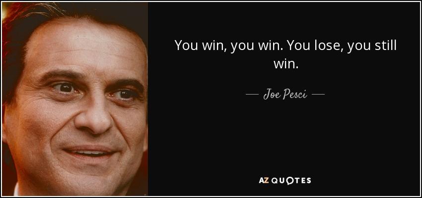 You win, you win. You lose, you still win. - Joe Pesci