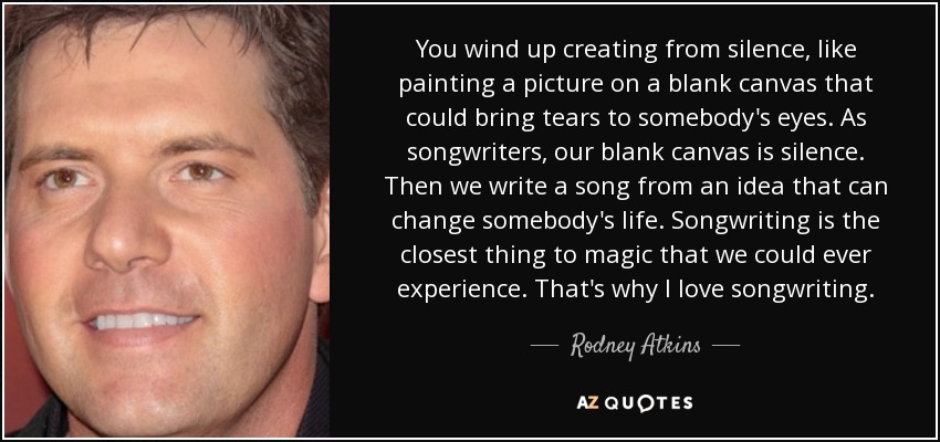 You wind up creating from silence, like painting a picture on a blank canvas that could bring tears to somebody's eyes. As songwriters, our blank canvas is silence. Then we write a song from an idea that can change somebody's life. Songwriting is the closest thing to magic that we could ever experience. That's why I love songwriting. - Rodney Atkins