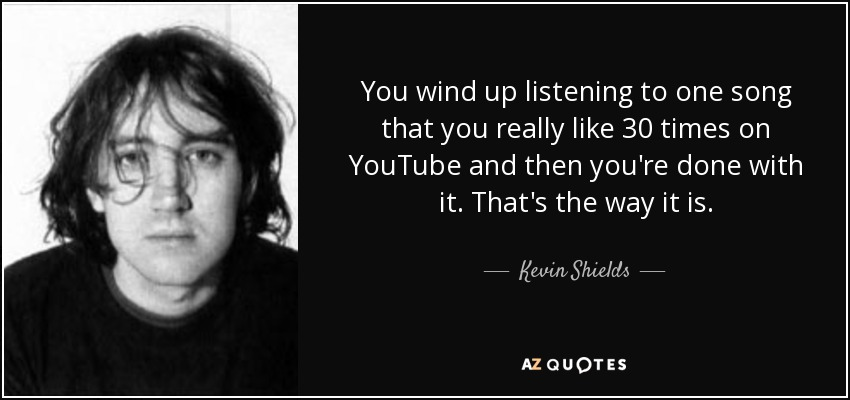 You wind up listening to one song that you really like 30 times on YouTube and then you're done with it. That's the way it is. - Kevin Shields
