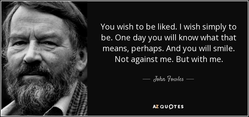 You wish to be liked. I wish simply to be. One day you will know what that means, perhaps. And you will smile. Not against me. But with me. - John Fowles