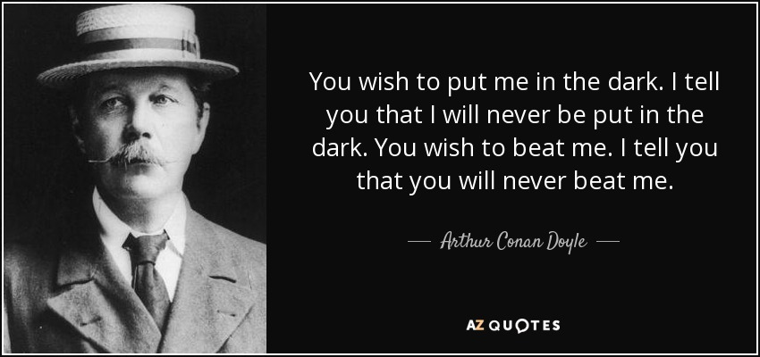 You wish to put me in the dark. I tell you that I will never be put in the dark. You wish to beat me. I tell you that you will never beat me. - Arthur Conan Doyle