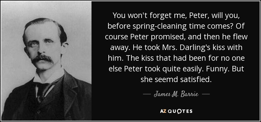 You won't forget me, Peter, will you, before spring-cleaning time comes? Of course Peter promised, and then he flew away. He took Mrs. Darling's kiss with him. The kiss that had been for no one else Peter took quite easily. Funny. But she seemd satisfied. - James M. Barrie