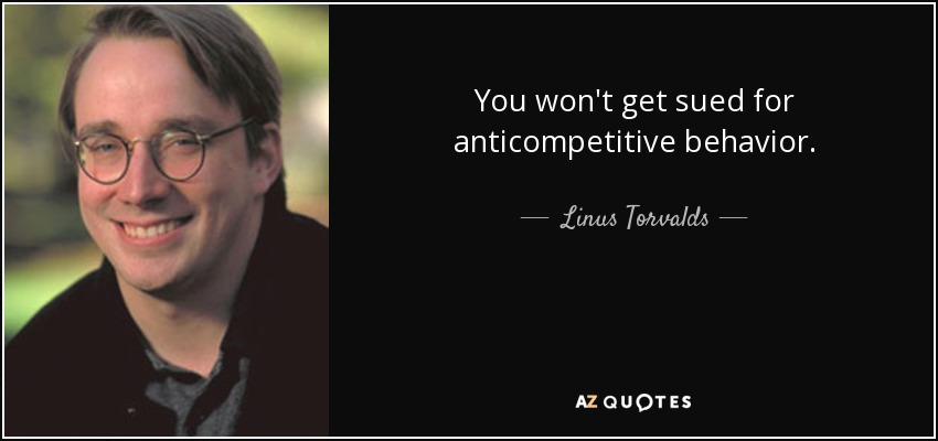 You won't get sued for anticompetitive behavior. - Linus Torvalds
