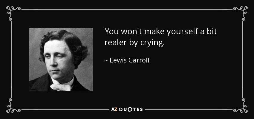 You won't make yourself a bit realer by crying. - Lewis Carroll