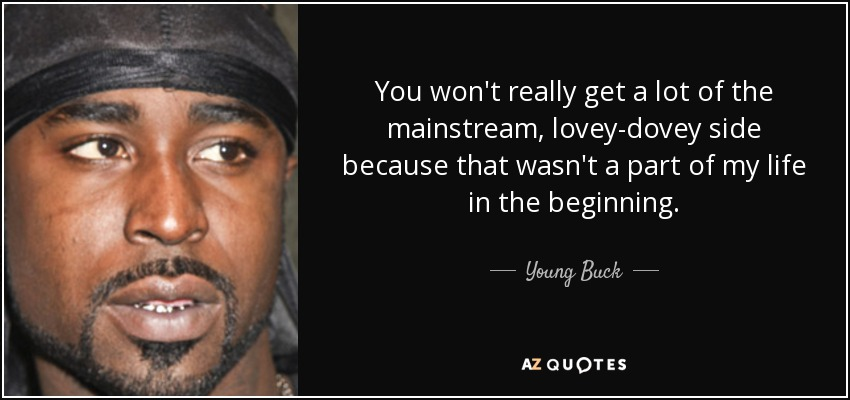 You won't really get a lot of the mainstream, lovey-dovey side because that wasn't a part of my life in the beginning. - Young Buck