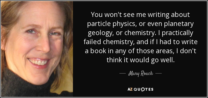 You won't see me writing about particle physics, or even planetary geology, or chemistry. I practically failed chemistry, and if I had to write a book in any of those areas, I don't think it would go well. - Mary Roach