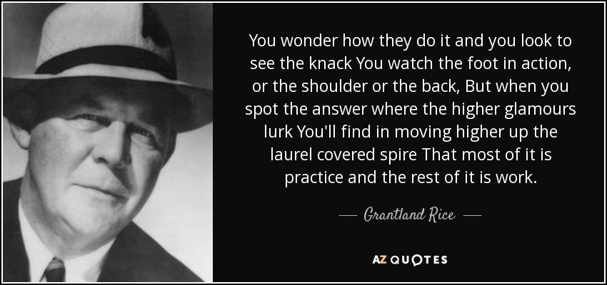 You wonder how they do it and you look to see the knack You watch the foot in action, or the shoulder or the back, But when you spot the answer where the higher glamours lurk You'll find in moving higher up the laurel covered spire That most of it is practice and the rest of it is work. - Grantland Rice
