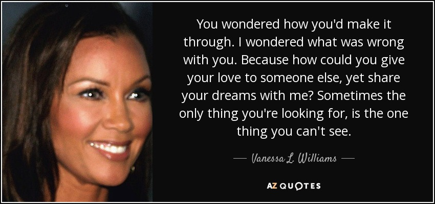 You wondered how you'd make it through. I wondered what was wrong with you. Because how could you give your love to someone else, yet share your dreams with me? Sometimes the only thing you're looking for, is the one thing you can't see. - Vanessa L. Williams