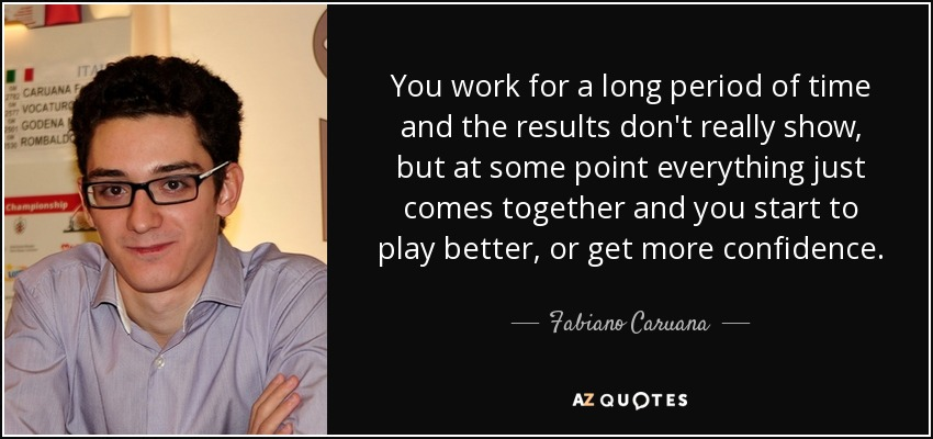 You work for a long period of time and the results don't really show, but at some point everything just comes together and you start to play better, or get more confidence. - Fabiano Caruana