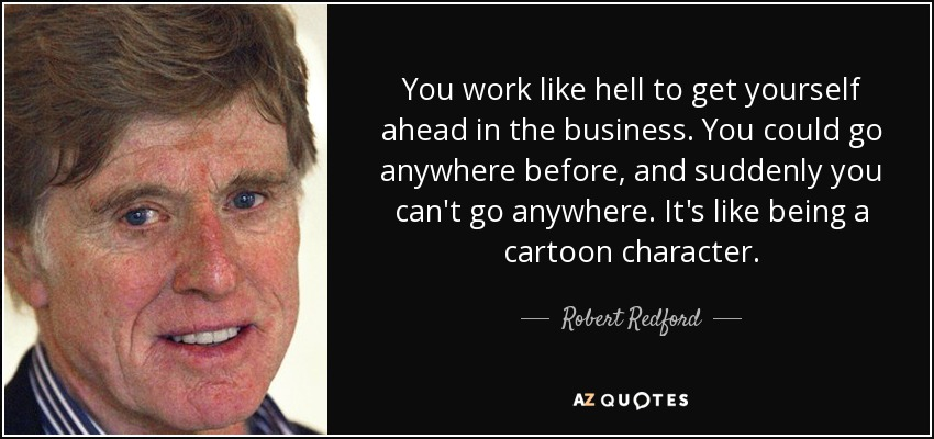 You work like hell to get yourself ahead in the business. You could go anywhere before, and suddenly you can't go anywhere. It's like being a cartoon character. - Robert Redford