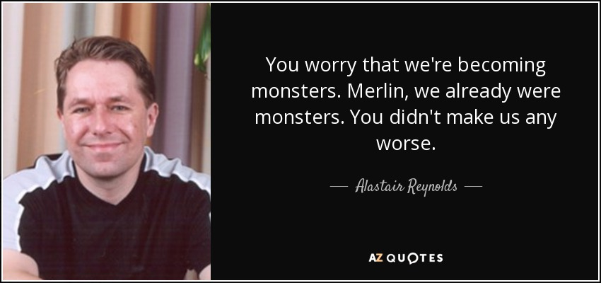 You worry that we're becoming monsters. Merlin, we already were monsters. You didn't make us any worse. - Alastair Reynolds