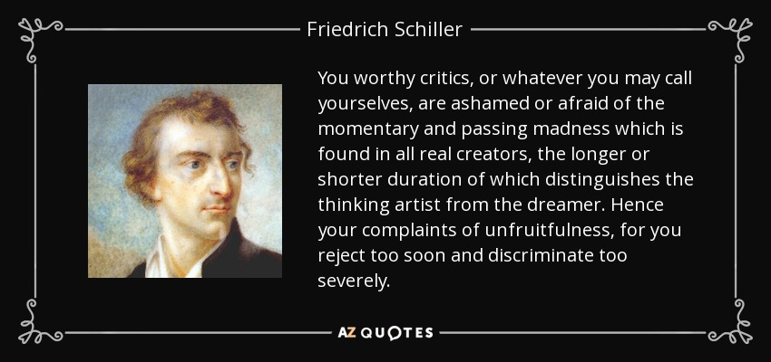 You worthy critics, or whatever you may call yourselves, are ashamed or afraid of the momentary and passing madness which is found in all real creators, the longer or shorter duration of which distinguishes the thinking artist from the dreamer. Hence your complaints of unfruitfulness, for you reject too soon and discriminate too severely. - Friedrich Schiller
