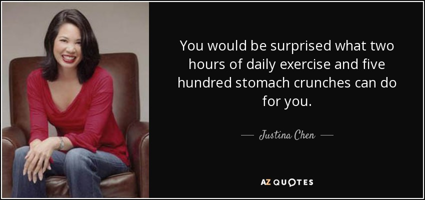You would be surprised what two hours of daily exercise and five hundred stomach crunches can do for you. - Justina Chen