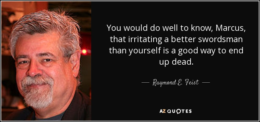 You would do well to know, Marcus, that irritating a better swordsman than yourself is a good way to end up dead. - Raymond E. Feist