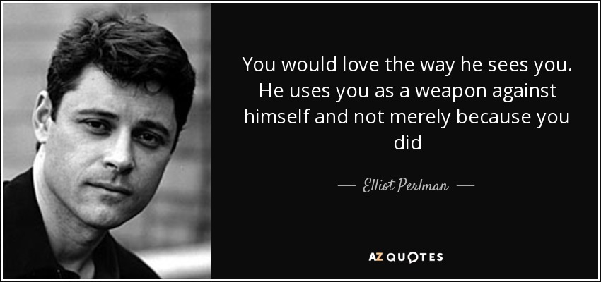 You would love the way he sees you. He uses you as a weapon against himself and not merely because you did - Elliot Perlman
