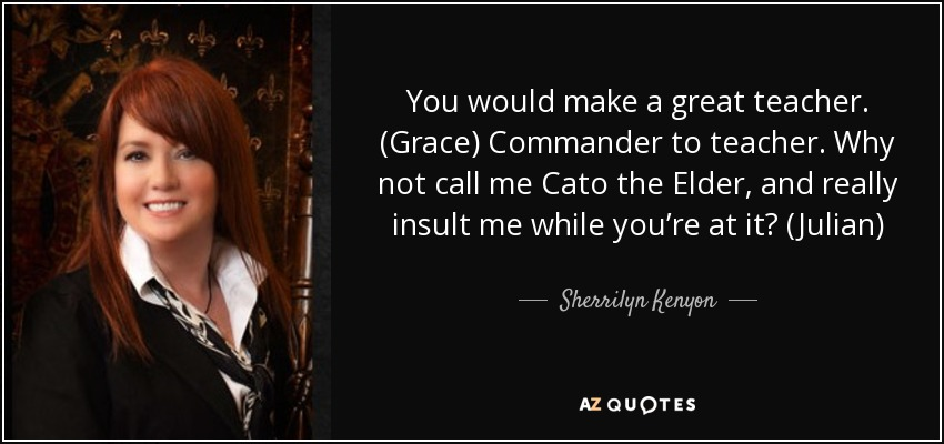 You would make a great teacher. (Grace) Commander to teacher. Why not call me Cato the Elder, and really insult me while you're at it? (Julian) - Sherrilyn Kenyon