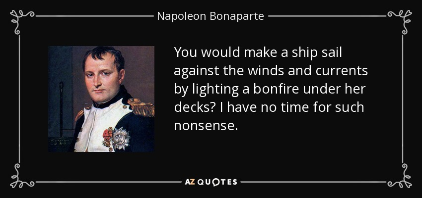 You would make a ship sail against the winds and currents by lighting a bonfire under her decks? I have no time for such nonsense. - Napoleon Bonaparte