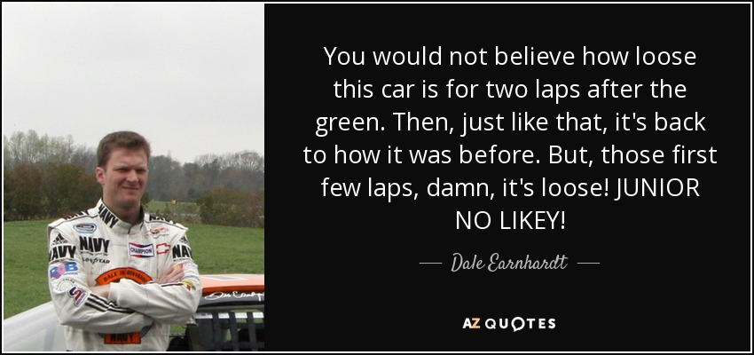 You would not believe how loose this car is for two laps after the green. Then, just like that, it's back to how it was before. But, those first few laps, damn, it's loose! JUNIOR NO LIKEY! - Dale Earnhardt, Jr.