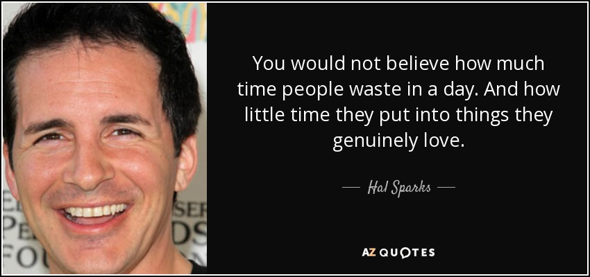 You would not believe how much time people waste in a day. And how little time they put into things they genuinely love. - Hal Sparks