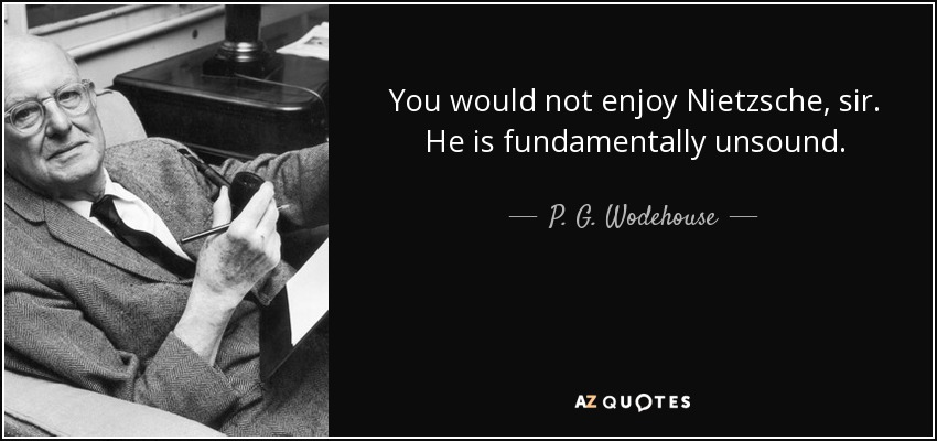 You would not enjoy Nietzsche, sir. He is fundamentally unsound. - P. G. Wodehouse