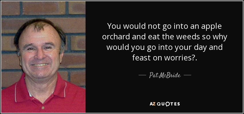 You would not go into an apple orchard and eat the weeds so why would you go into your day and feast on worries?. - Pat McBride