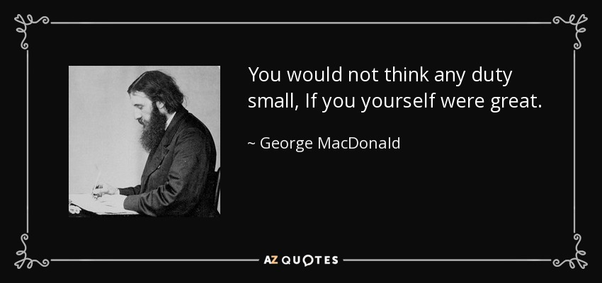 You would not think any duty small, If you yourself were great. - George MacDonald