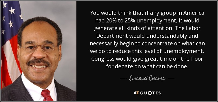 You would think that if any group in America had 20% to 25% unemployment, it would generate all kinds of attention. The Labor Department would understandably and necessarily begin to concentrate on what can we do to reduce this level of unemployment. Congress would give great time on the floor for debate on what can be done. - Emanuel Cleaver
