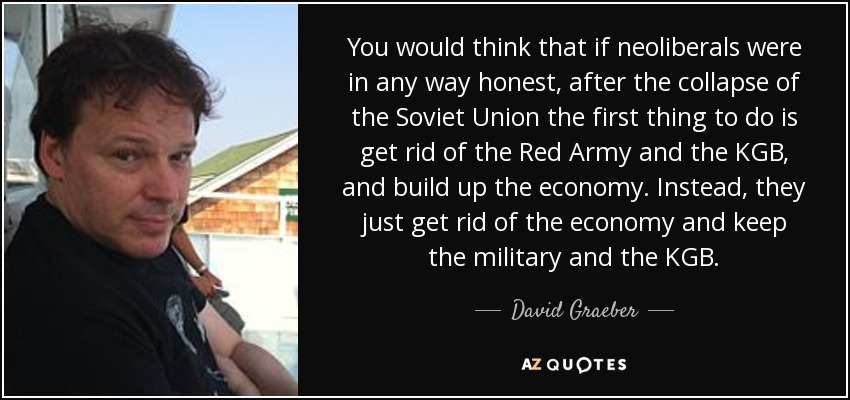 You would think that if neoliberals were in any way honest, after the collapse of the Soviet Union the first thing to do is get rid of the Red Army and the KGB, and build up the economy. Instead, they just get rid of the economy and keep the military and the KGB. - David Graeber