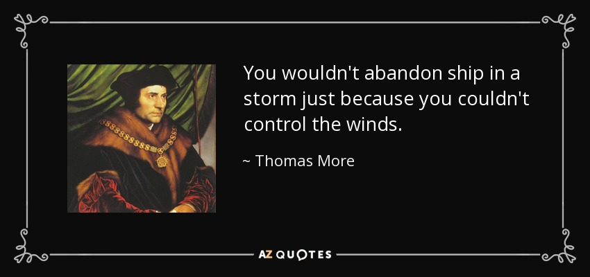 You wouldn't abandon ship in a storm just because you couldn't control the winds. - Thomas More