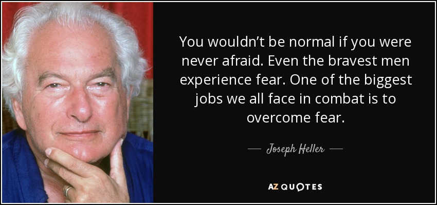 You wouldn't be normal if you were never afraid. Even the bravest men experience fear. One of the biggest jobs we all face in combat is to overcome fear. - Joseph Heller