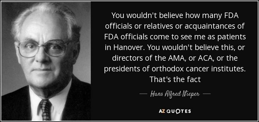 You wouldn't believe how many FDA officials or relatives or acquaintances of FDA officials come to see me as patients in Hanover. You wouldn't believe this, or directors of the AMA, or ACA, or the presidents of orthodox cancer institutes. That's the fact - Hans Alfred Nieper