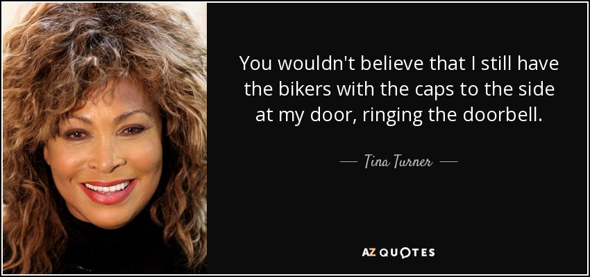 You wouldn't believe that I still have the bikers with the caps to the side at my door, ringing the doorbell. - Tina Turner