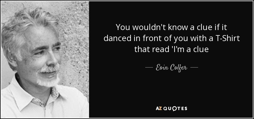 You wouldn't know a clue if it danced in front of you with a T-Shirt that read 'I'm a clue - Eoin Colfer