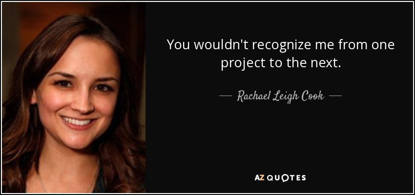 You wouldn't recognize me from one project to the next. - Rachael Leigh Cook