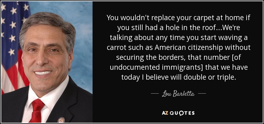 You wouldn't replace your carpet at home if you still had a hole in the roof...We're talking about any time you start waving a carrot such as American citizenship without securing the borders, that number [of undocumented immigrants] that we have today I believe will double or triple. - Lou Barletta