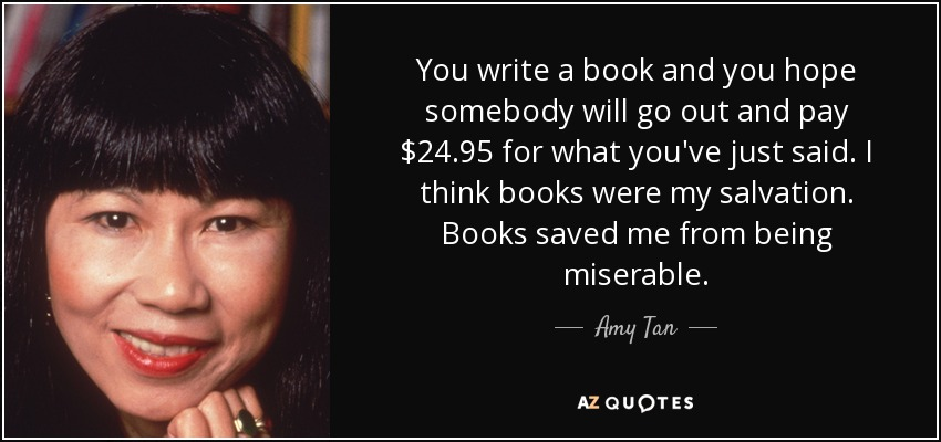 You write a book and you hope somebody will go out and pay $24.95 for what you've just said. I think books were my salvation. Books saved me from being miserable. - Amy Tan
