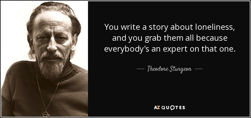 You write a story about loneliness, and you grab them all because everybody's an expert on that one. - Theodore Sturgeon