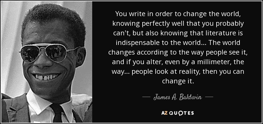 You write in order to change the world, knowing perfectly well that you probably can't, but also knowing that literature is indispensable to the world... The world changes according to the way people see it, and if you alter, even by a millimeter, the way... people look at reality, then you can change it. - James A. Baldwin