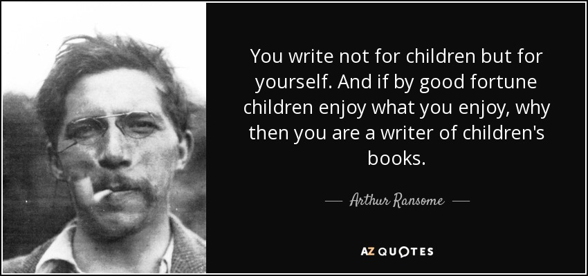 You write not for children but for yourself. And if by good fortune children enjoy what you enjoy, why then you are a writer of children's books. - Arthur Ransome