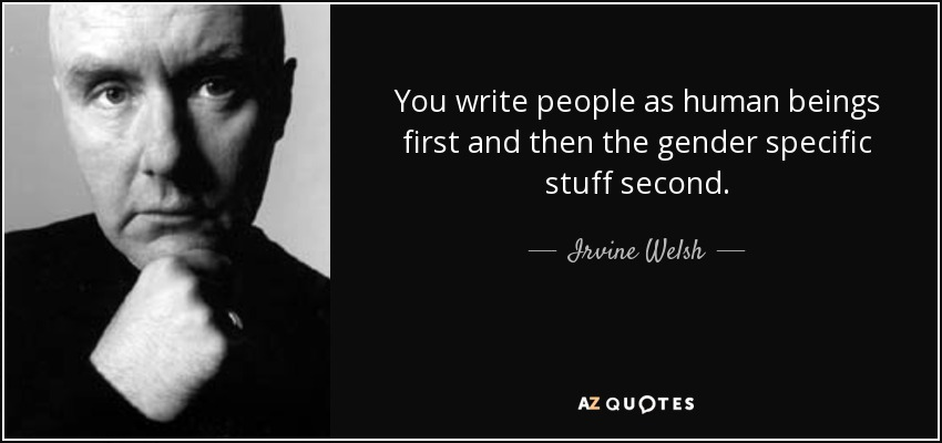 You write people as human beings first and then the gender specific stuff second. - Irvine Welsh