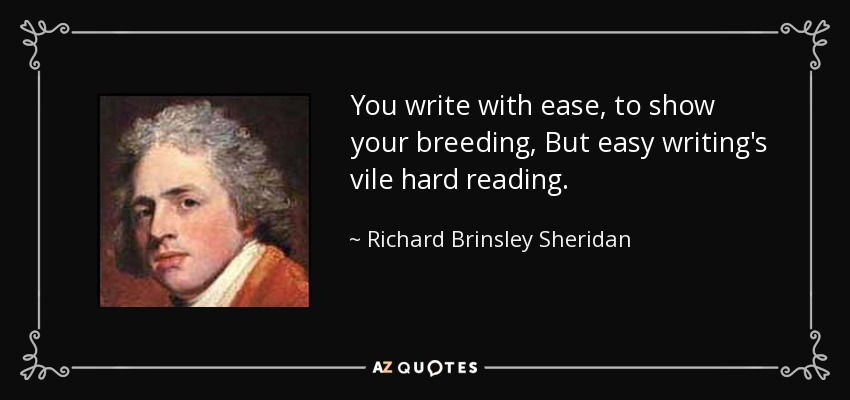 You write with ease, to show your breeding, But easy writing's vile hard reading. - Richard Brinsley Sheridan