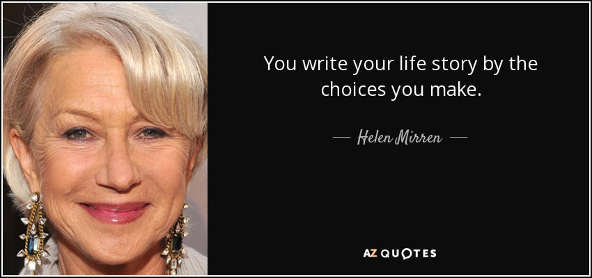 You write your life story by the choices you make. - Helen Mirren