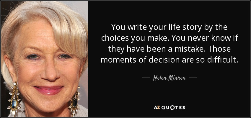 You write your life story by the choices you make. You never know if they have been a mistake. Those moments of decision are so difficult. - Helen Mirren