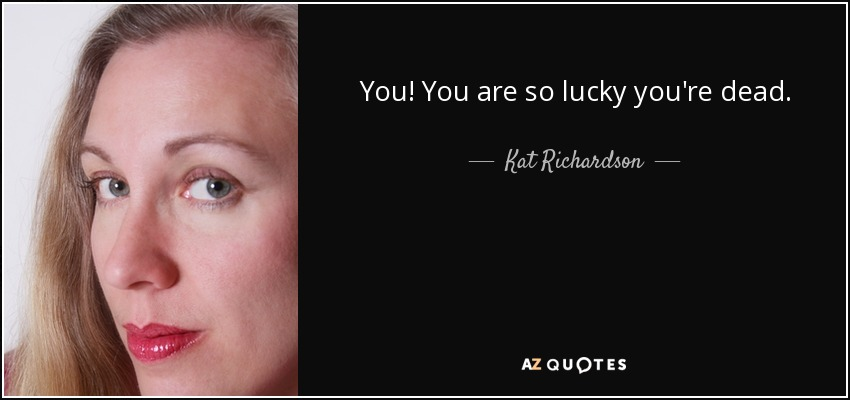 You! You are so lucky you're dead. - Kat Richardson