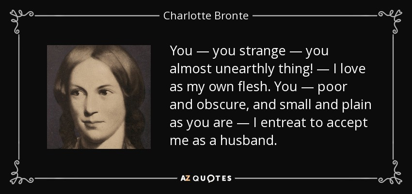 You — you strange — you almost unearthly thing! — I love as my own flesh. You — poor and obscure, and small and plain as you are — I entreat to accept me as a husband. - Charlotte Bronte